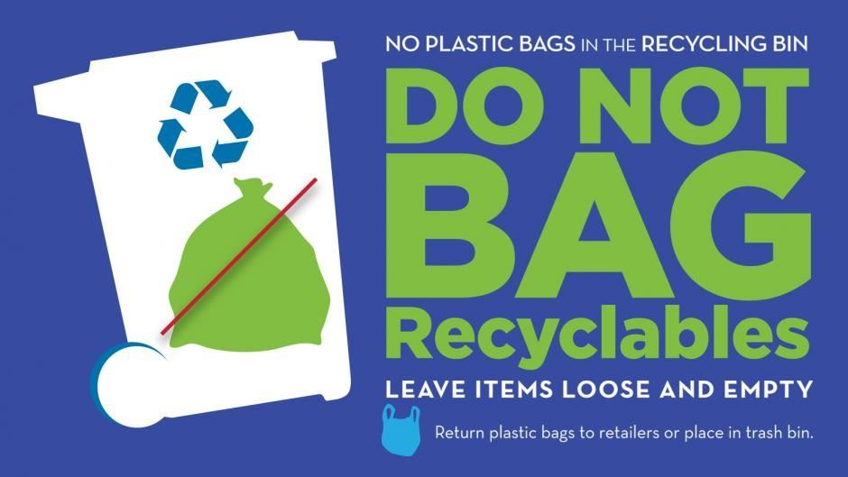 Do Not Bag Recyclables - Leave Items Loose and Empty - No Plastic Bags in the Recycling Bin - Return